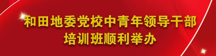 和田地委党校中青年领导干部培训班顺利举办banner